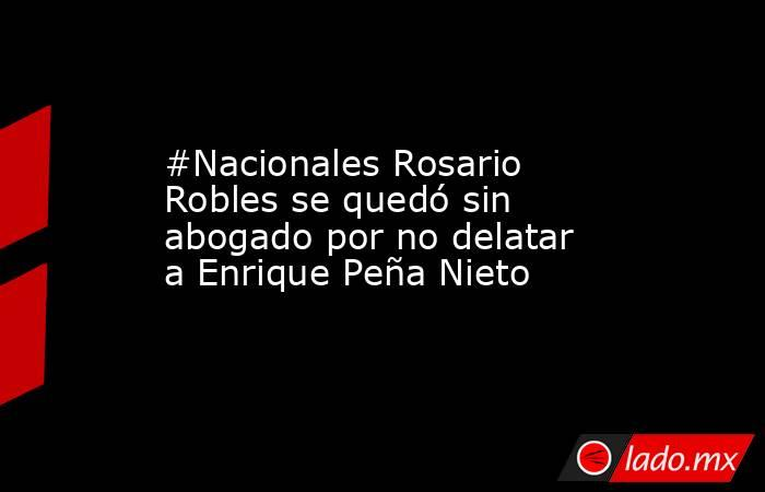 #Nacionales Rosario Robles se quedó sin abogado por no delatar a Enrique Peña Nieto. Noticias en tiempo real