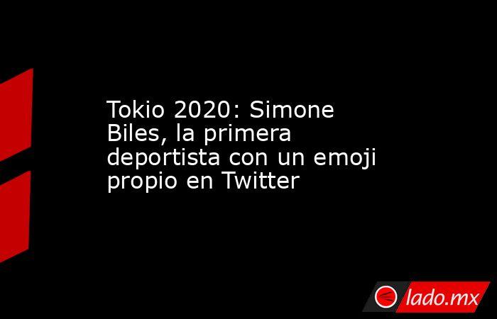 Tokio 2020: Simone Biles, la primera deportista con un emoji propio en Twitter. Noticias en tiempo real