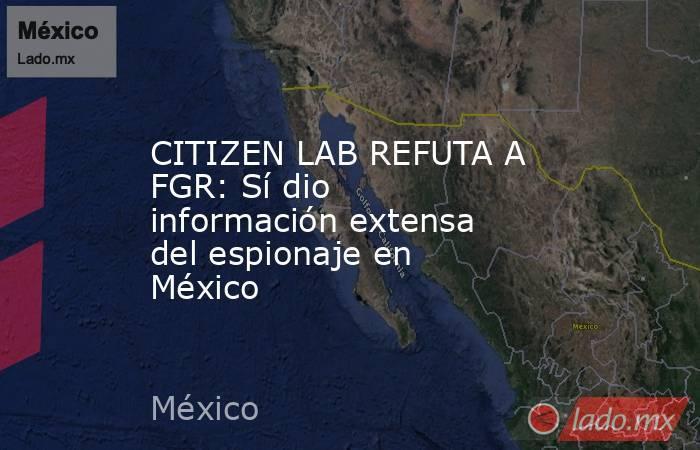 CITIZEN LAB REFUTA A FGR: Sí dio información extensa del espionaje en México. Noticias en tiempo real