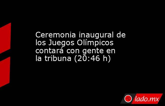 Ceremonia inaugural de los Juegos Olímpicos contará con gente en la tribuna (20:46 h). Noticias en tiempo real