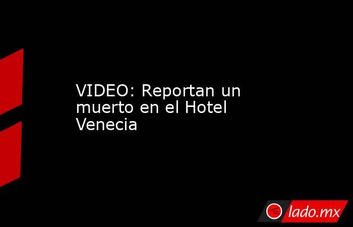 VIDEO: Reportan un muerto en el Hotel Venecia. Noticias en tiempo real
