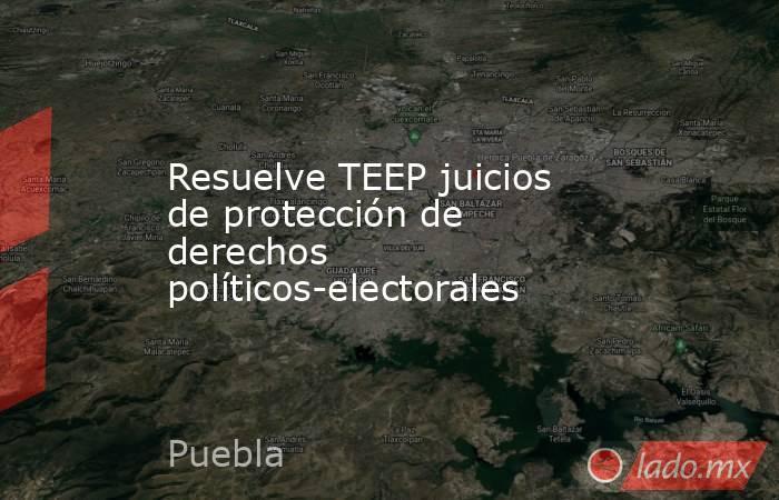 Resuelve TEEP juicios de protección de derechos políticos-electorales. Noticias en tiempo real