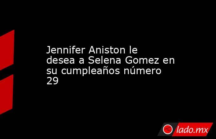 Jennifer Aniston le desea a Selena Gomez en su cumpleaños número 29. Noticias en tiempo real