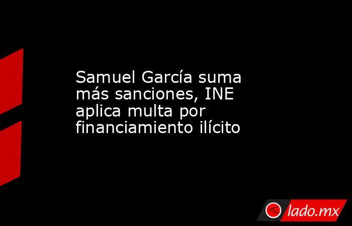 Samuel García suma más sanciones, INE aplica multa por financiamiento ilícito. Noticias en tiempo real