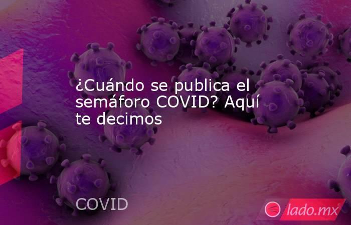 ¿Cuándo se publica el semáforo COVID? Aquí te decimos. Noticias en tiempo real