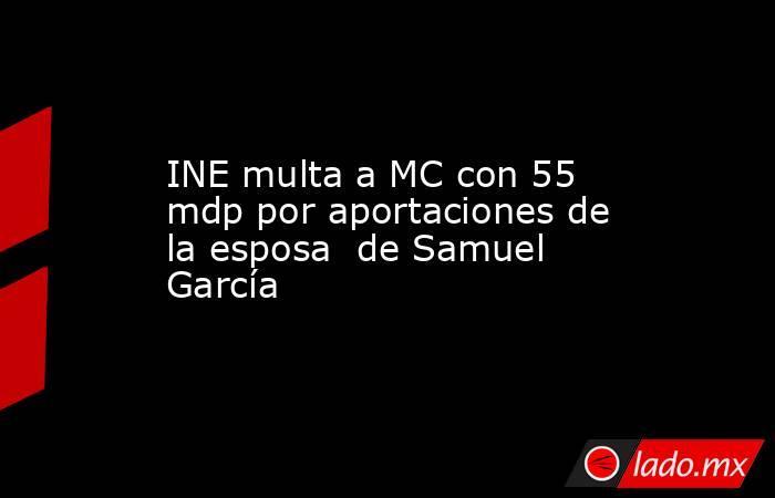 INE multa a MC con 55 mdp por aportaciones de la esposa  de Samuel García. Noticias en tiempo real