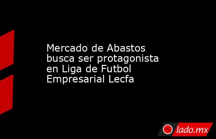 Mercado de Abastos busca ser protagonista en Liga de Futbol Empresarial Lecfa. Noticias en tiempo real