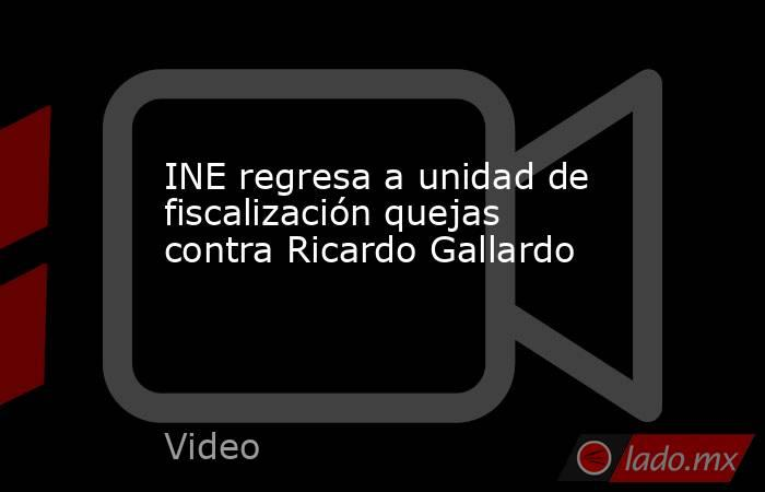 INE regresa a unidad de fiscalización quejas contra Ricardo Gallardo. Noticias en tiempo real