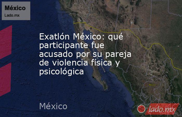Exatlón México: qué participante fue acusado por su pareja de violencia física y psicológica. Noticias en tiempo real