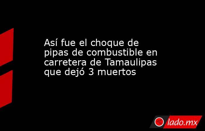Así fue el choque de pipas de combustible en carretera de Tamaulipas que dejó 3 muertos. Noticias en tiempo real
