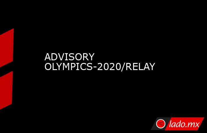 ADVISORY OLYMPICS-2020/RELAY. Noticias en tiempo real