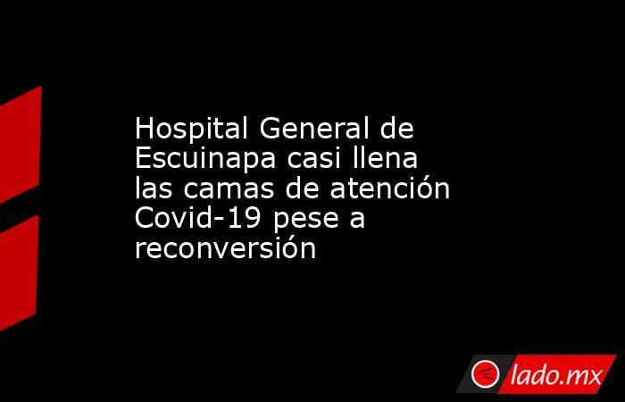Hospital General de Escuinapa casi llena las camas de atención Covid-19 pese a reconversión. Noticias en tiempo real