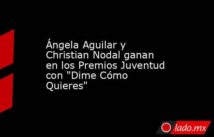 Ángela Aguilar y Christian Nodal ganan en los Premios Juventud con