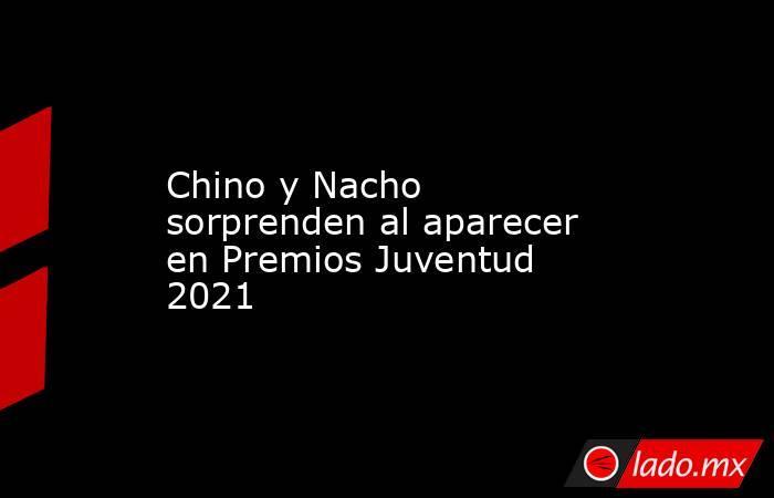Chino y Nacho sorprenden al aparecer en Premios Juventud 2021. Noticias en tiempo real