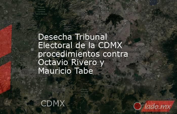Desecha Tribunal Electoral de la CDMX procedimientos contra Octavio Rivero y Mauricio Tabe. Noticias en tiempo real