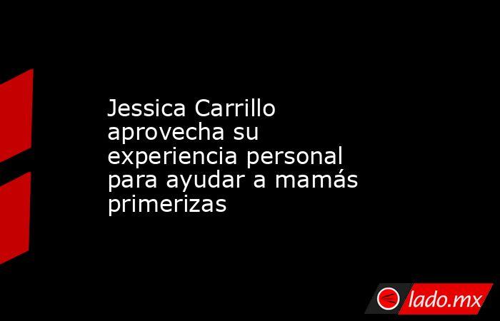 Jessica Carrillo aprovecha su experiencia personal para ayudar a mamás primerizas. Noticias en tiempo real