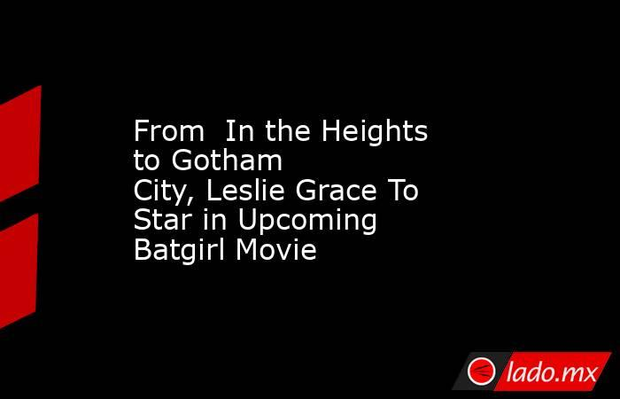From In the Heights toGotham City,Leslie Grace To Star in Upcoming Batgirl Movie. Noticias en tiempo real