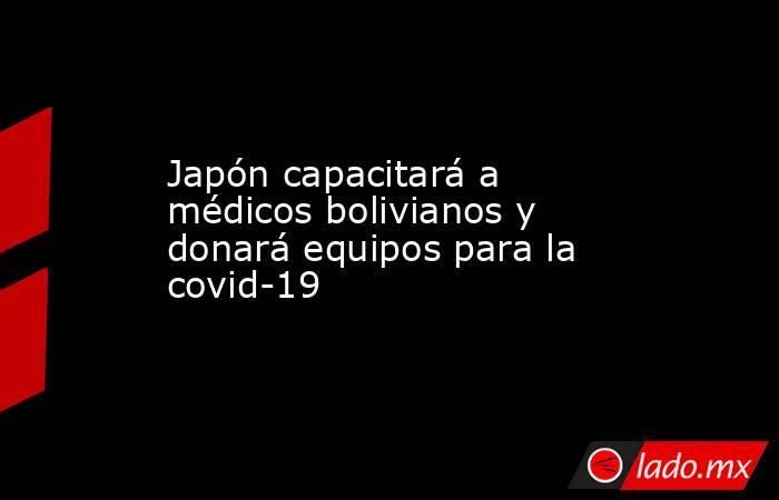 Japón capacitará a médicos bolivianos y donará equipos para la covid-19. Noticias en tiempo real