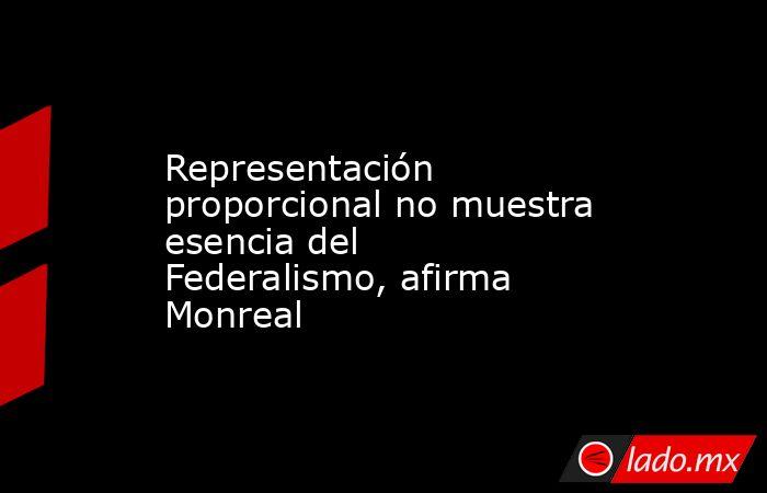 Representación proporcional no muestra esencia del Federalismo, afirma Monreal. Noticias en tiempo real