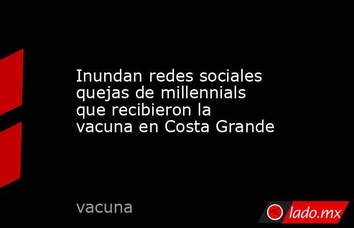 Inundan redes sociales quejas de millennials que recibieron la vacuna en Costa Grande. Noticias en tiempo real