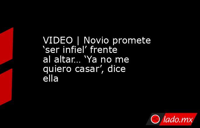 VIDEO   Novio promete 'ser infiel' frente al altar… 'Ya no me quiero casar', dice ella. Noticias en tiempo real