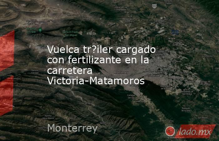 Vuelca tr?iler cargado con fertilizante en la carretera Victoria-Matamoros. Noticias en tiempo real