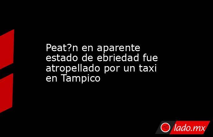 Peat?n en aparente estado de ebriedad fue atropellado por un taxi en Tampico. Noticias en tiempo real
