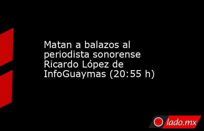 Matan a balazos al periodista sonorense Ricardo López de InfoGuaymas (20:55 h). Noticias en tiempo real
