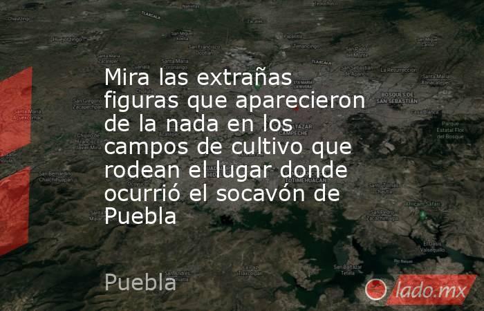 Mira las extrañas figuras que aparecieron de la nada en los campos de cultivo que rodean el lugar donde ocurrió el socavón de Puebla. Noticias en tiempo real