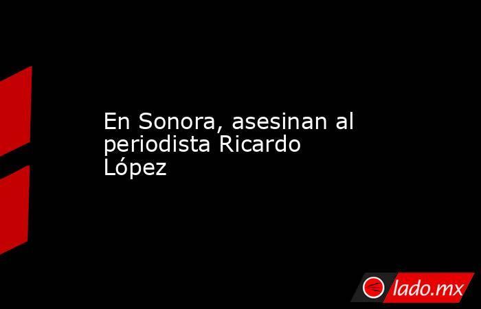 En Sonora, asesinan al periodista Ricardo López . Noticias en tiempo real
