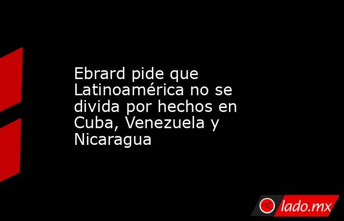 Ebrard pide que Latinoamérica no se divida por hechos en Cuba, Venezuela y Nicaragua. Noticias en tiempo real