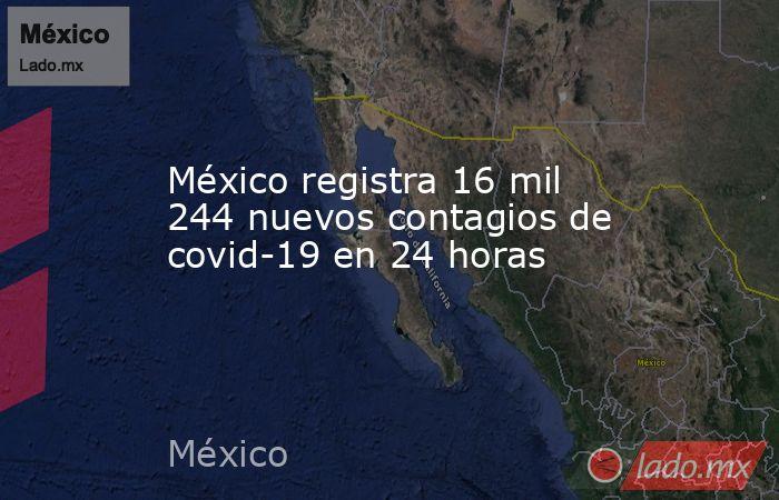 México registra 16 mil 244 nuevos contagios de covid-19 en 24 horas. Noticias en tiempo real