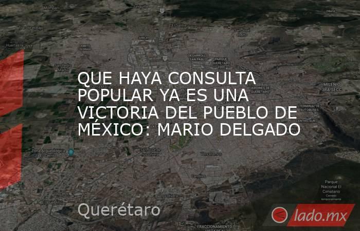QUE HAYA CONSULTA POPULAR YA ES UNA VICTORIA DEL PUEBLO DE MÉXICO: MARIO DELGADO. Noticias en tiempo real