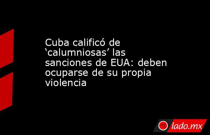 Cuba calificó de 'calumniosas' las sanciones de EUA: deben ocuparse de su propia violencia. Noticias en tiempo real