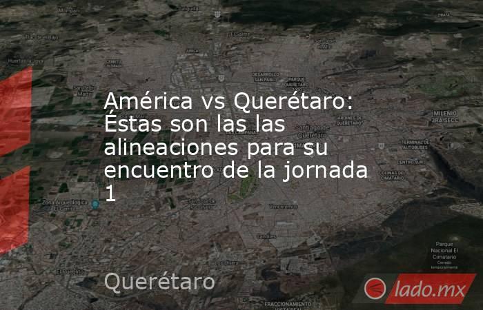 América vs Querétaro: Éstas son las las alineaciones para su encuentro de la jornada 1. Noticias en tiempo real