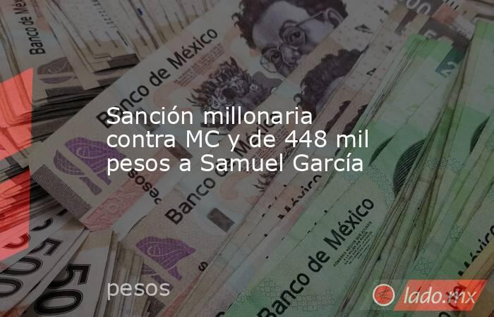 Sanción millonaria contra MC y de 448 mil pesos a Samuel García. Noticias en tiempo real