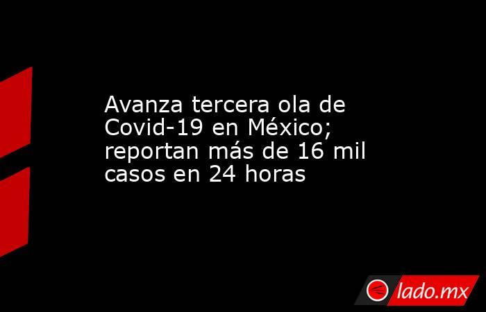Avanza tercera ola de Covid-19 en México; reportan más de 16 mil casos en 24 horas. Noticias en tiempo real