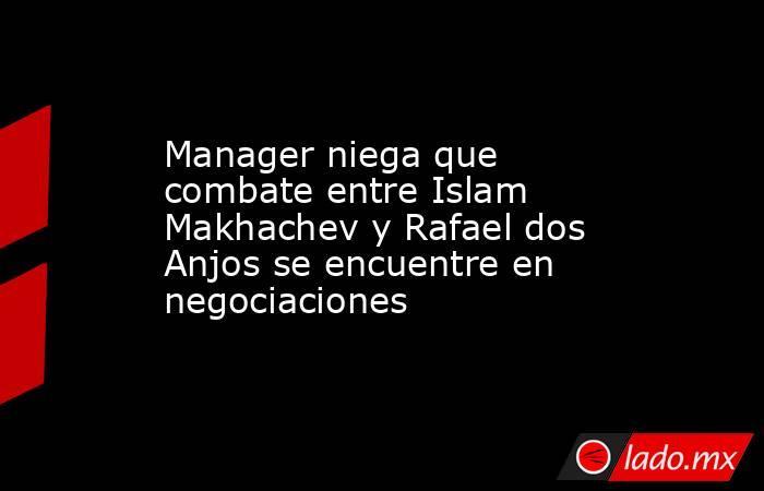 Manager niega que combate entre Islam Makhachev y Rafael dos Anjos se encuentre en negociaciones. Noticias en tiempo real