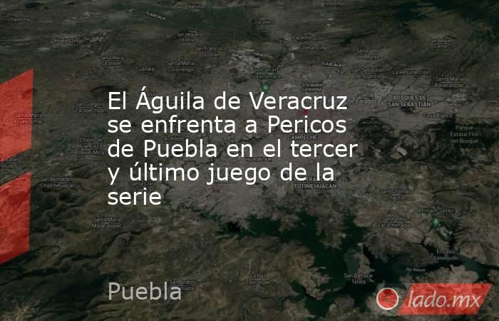 El Águila de Veracruz se enfrenta a Pericos de Puebla en el tercer y último juego de la serie. Noticias en tiempo real