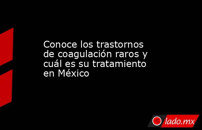 Conoce los trastornos de coagulación raros y cuál es su tratamiento en México. Noticias en tiempo real