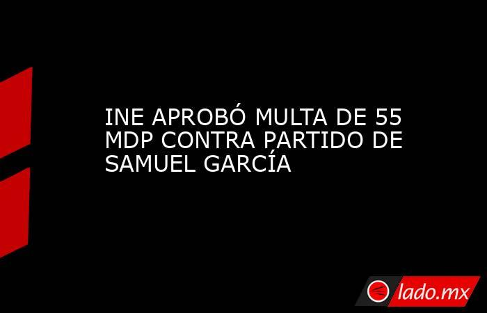 INE APROBÓ MULTA DE 55 MDP CONTRA PARTIDO DE SAMUEL GARCÍA. Noticias en tiempo real