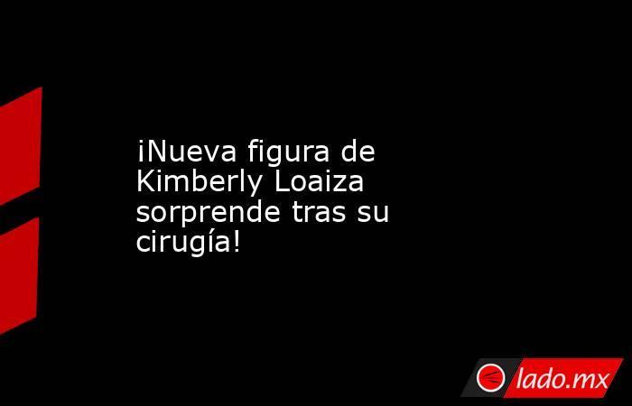 ¡Nueva figura de Kimberly Loaiza sorprende tras su cirugía!. Noticias en tiempo real
