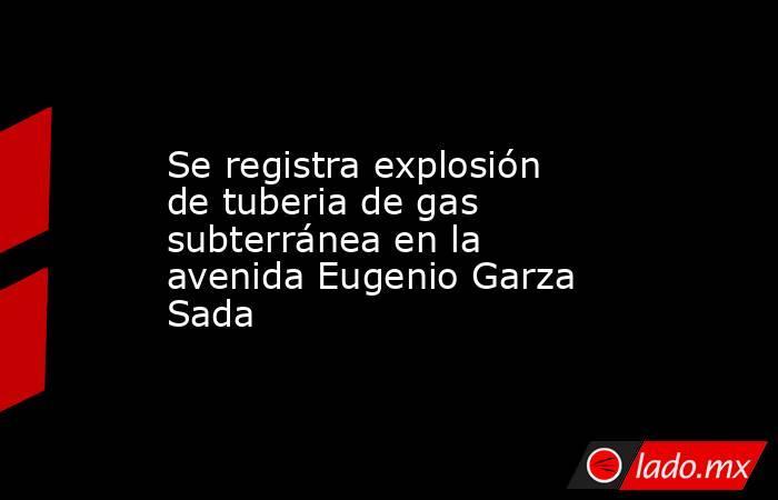 Se registra explosión de tuberia de gas subterránea en la avenida Eugenio Garza Sada. Noticias en tiempo real