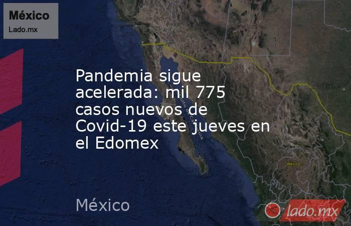 Pandemia sigue acelerada: mil 775 casos nuevos de Covid-19 este jueves en el Edomex. Noticias en tiempo real