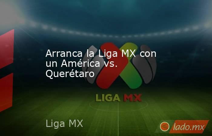 Arranca la Liga MX con un América vs. Querétaro. Noticias en tiempo real