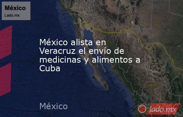 México alista en Veracruz el envío de medicinas y alimentos a Cuba. Noticias en tiempo real