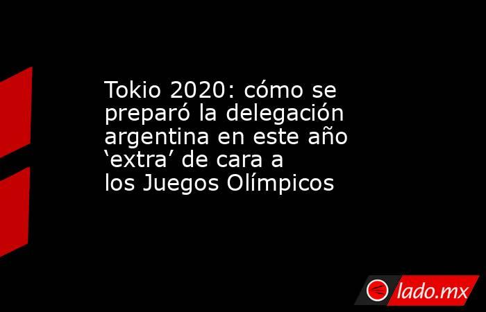 Tokio 2020: cómo se preparó la delegación argentina en este año 'extra' de cara a los Juegos Olímpicos. Noticias en tiempo real