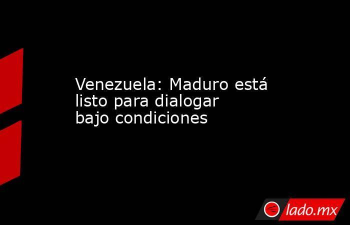 Venezuela: Maduro está listo para dialogar bajo condiciones. Noticias en tiempo real