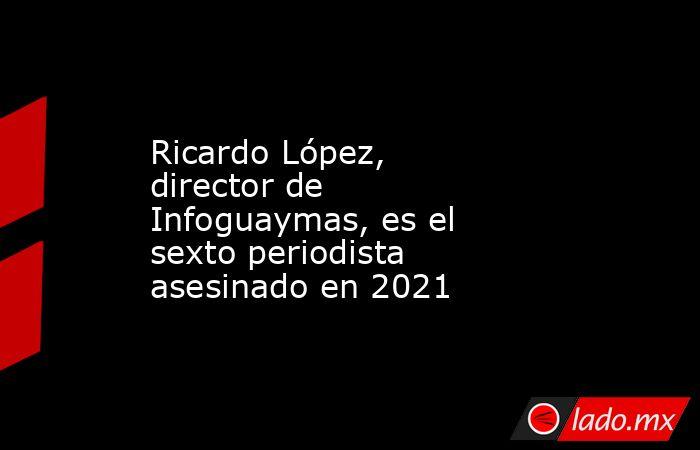 Ricardo López, director de Infoguaymas, es el sexto periodista asesinado en 2021. Noticias en tiempo real