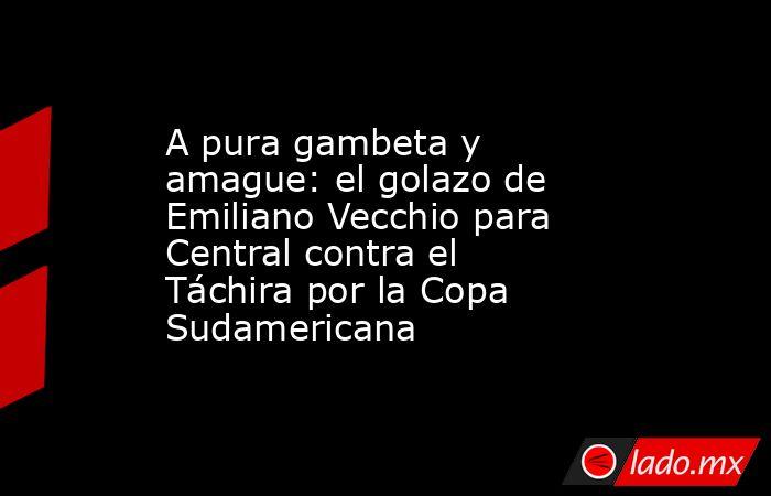 A pura gambeta y amague: el golazo de Emiliano Vecchio para Central contra el Táchira por la Copa Sudamericana. Noticias en tiempo real